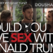 Would YOU Have Sex With Donald Trump?